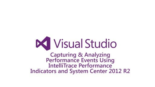 Capturing & Analyzing Performance Events Using IntelliTrace Performance Indicators and System Center 2012 R2