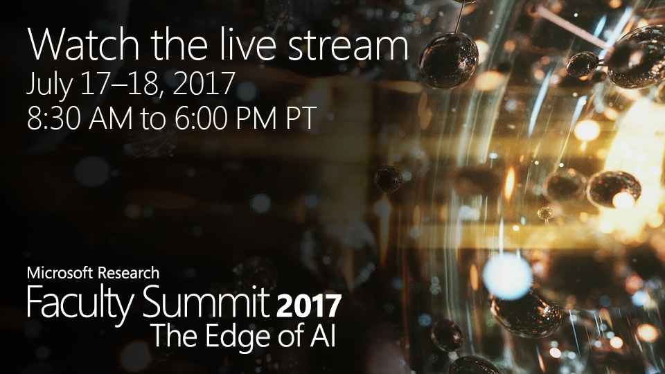 2017 Microsoft Research Faculty Summit, steamed live July 17-18