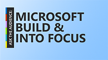 Ask the Audience: Microsoft Build and Into Focus