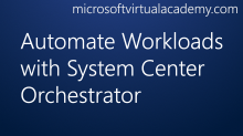 Automate Workloads with System Center Orchestrator