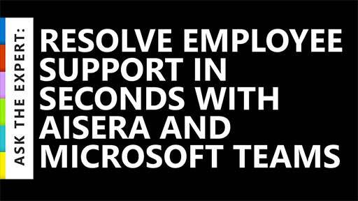 Ask the Expert: Resolve Employee Support Requests in Seconds with Aisera and Microsoft Teams