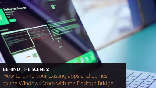 Behind the Scenes: (Part 1) How to bring your existing apps and games to the Windows Store with the Desktop Bridge
