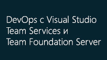 DevOps с Visual Studio Team Services и Team Foundation Server