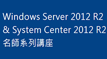 Windows Server 2012 R2 & System Center 2012 R2 名師系列講座