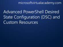 Advanced PowerShell Desired State Configuration (DSC) and Custom Resources