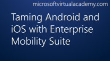 Taming Android and iOS with Enterprise Mobility Suite