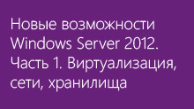 Новые возможности Windows Server 2012. Часть 1. Виртуализация, сети, хранилища