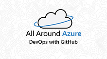 All Around Azure: DevOps with GitHub