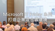 Microsoft IT Friday 系列打造企業混合雲環境