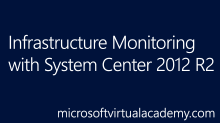 Infrastructure Monitoring with System Center 2012 R2