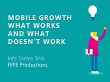 Mobile Growth: What works and what doesn't work | Inês Santos Silva - RIPE Productions